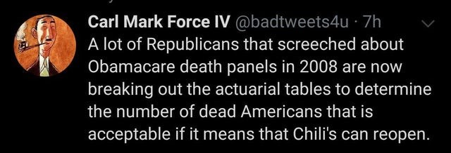 Text - Carl Mark Force IV @badtweets4u · 7h A lot of Republicans that screeched about Obamacare death panels in 2008 are now breaking out the actuarial tables to determine the number of dead Americans that is acceptable if it means that Chili's can reopen.