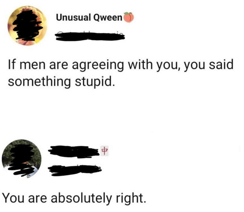 Text - Unusual Qween If men are agreeing with you, you said something stupid. You are absolutely right.