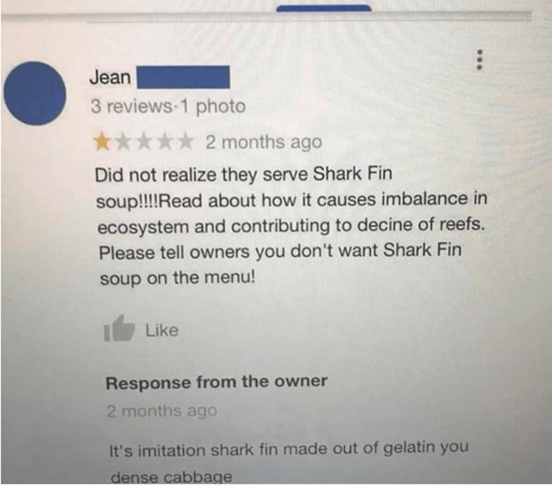 Text - Jean 3 reviews 1 photo 2 months ago Did not realize they serve Shark Fin soup!!!!Read about how it causes imbalance in ecosystem and contributing to decine of reefs. Please tell owners you don't want Shark Fin soup on the menu! Like Response from the owner 2 months ago It's imitation shark fin made out of gelatin you dense cabbage ...