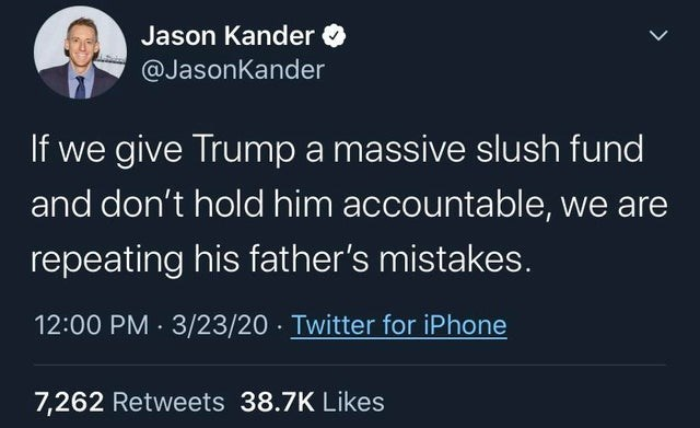 Text - Jason Kander O @JasonKander If we give Trump a massive slush fund and don't hold him accountable, we are repeating his father's mistakes. 12:00 PM · 3/23/20 · Twitter for iPhone 7,262 Retweets 38.7K Likes