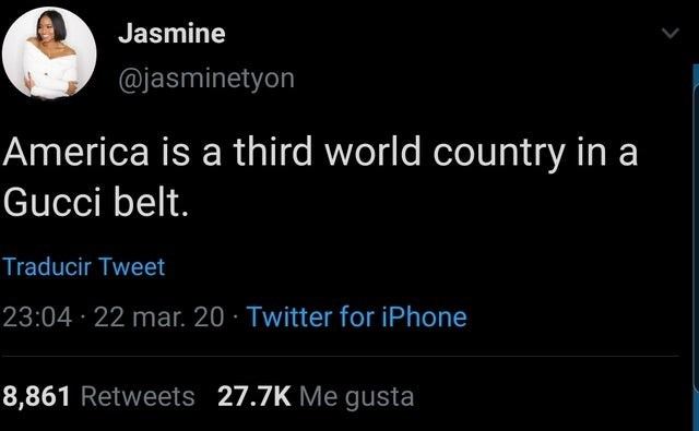 Text - Jasmine @jasminetyon America is a third world country in a Gucci belt. Traducir Tweet 23:04 · 22 mar. 20 · Twitter for iPhone 8,861 Retweets 27.7K Me gusta