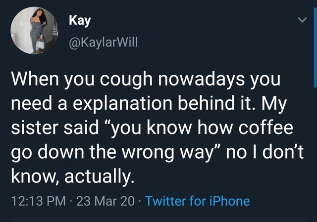 "Text - Kay @KaylarWill When you cough nowadays you need a explanation behind it. My sister said ""you know how coffee go down the wrong way"" no I don't know, actually. 12:13 PM 23 Mar 20 · Twitter for iPhone"