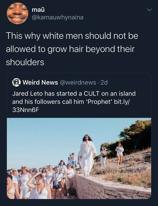 Text - maũ @kamauwhynaina This why white men should not be allowed to grow hair beyond their shoulders Weird News @weirdnews · 2d Jared Leto has started a CULT on an island and his followers call him 'Prophet' bit.ly/ 33Nnn6F