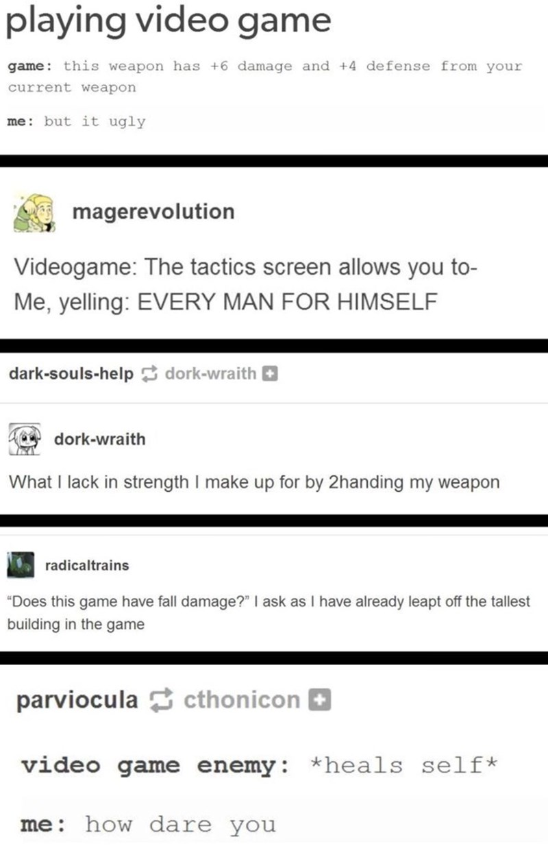 "Text - playing video game game: this weapon has +6 damage and +4 defense from your current weapon me: but it ugly magerevolution Videogame: The tactics screen allows you to- Me, yelling: EVERY MAN FOR HIMSELF dark-souls-help dork-wraith dork-wraith What I lack in strength I make up for by 2handing my weapon radicaltrains ""Does this game have fall damage?"" I ask as I have already leapt off the tallest building in the game parviocula cthonicon video game enemy: *heals self* me: how dare you"
