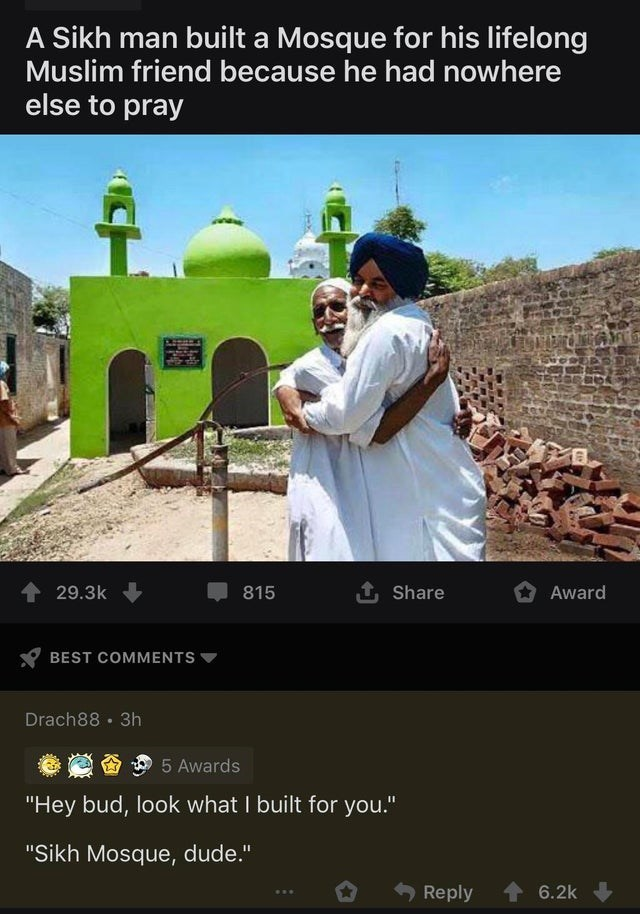 "Text - Adaptation - A Sikh man built a Mosque for his lifelong Muslim friend because he had nowhere else to pray 29.3k 815 1 Share Award BEST COMMENTS Drach88 · 3h 5 Awards ""Hey bud, look what I built for you."" ""Sikh Mosque, dude."" Reply 6.2k"