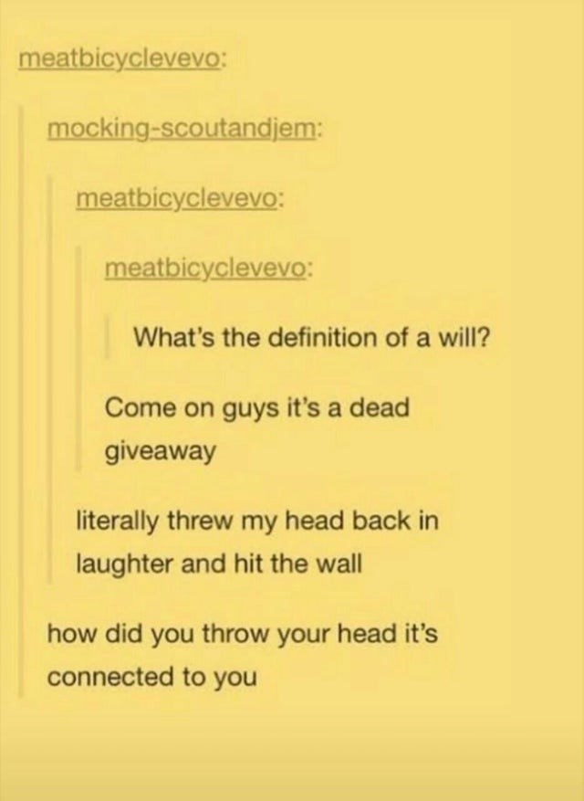 Text - Text - meatbicyclevevo: mocking-scoutandjem: meatbicyclevevo: meatbicyclevevo: What's the definition of a will? Come on guys it's a dead giveaway literally threw my head back in laughter and hit the wall how did you throw your head it's connected to you
