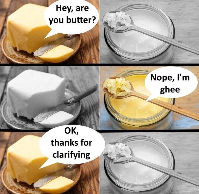 Text - Food - Hey, are you butter? Nope, I'm ghee ок, thanks for clarifying