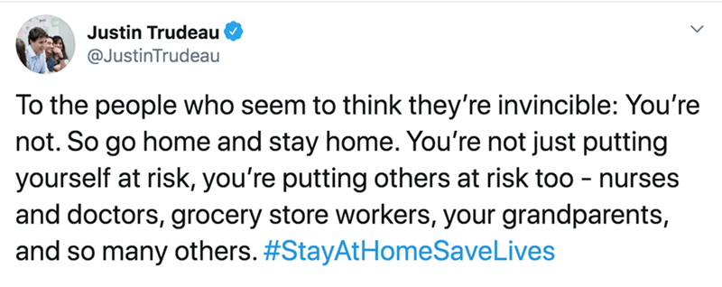 Text - Justin Trudeau @JustinTrudeau To the people who seem to think they're invincible: You're not. So go home and stay home. You're not just putting yourself at risk, you're putting others at risk too - nurses and doctors, grocery store workers, your grandparents, and so many others. #StayAtHomeSaveLives