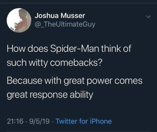 Text - Joshua Musser @_TheUltimateGuy How does Spider-Man think of such witty comebacks? Because with great power comes great response ability 21:16 · 9/5/19 · Twitter for iPhone