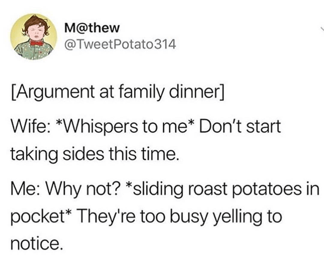 Text - Text - M@thew @TweetPotato314 [Argument at family dinner] Wife: *Whispers to me* Don't start taking sides this time. Me: Why not? *sliding roast potatoes in pocket* They're too busy yelling to notice.