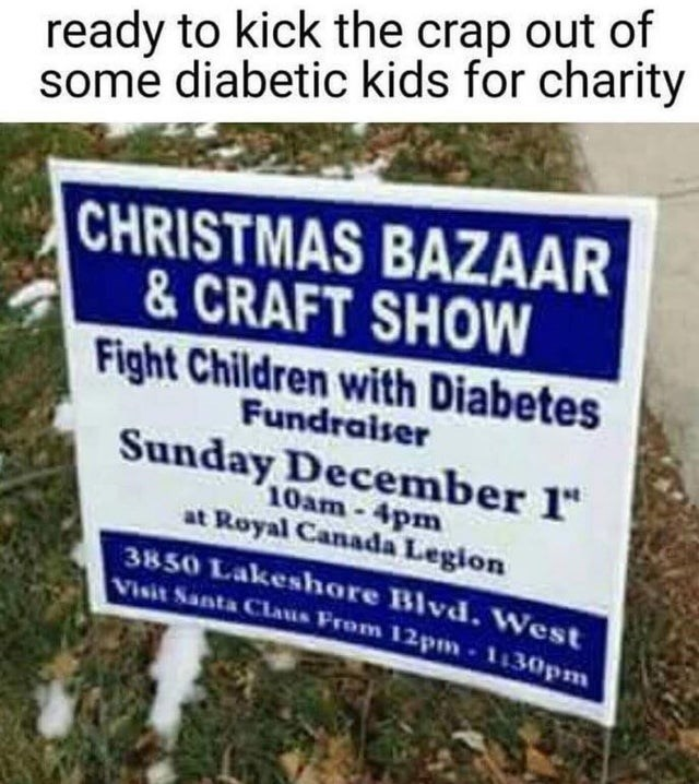 """Text - ready to kick the crap out of some diabetic kids for charity CHRISTMAS BAZAAR & CRAFT SHOW Fight Children with Diabetes Fundraiser Sunday December 1"""" 10am-4pm at Royal Canada Legion 3850 Lakeshore Blvdd. West Visit Santa Claus From 12pm 1130pm"""