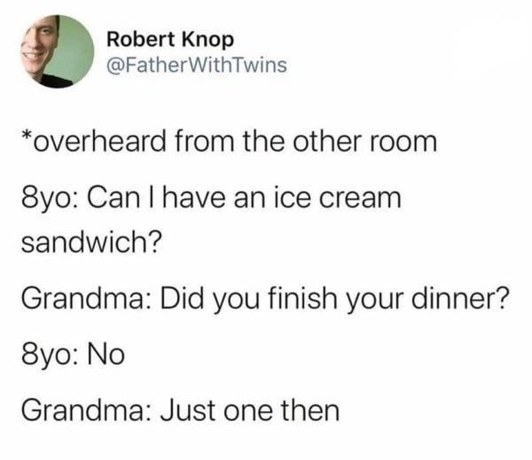 Text - Robert Knop @FatherWithTwins *overheard from the other room 8yo: Can I have an ice cream sandwich? Grandma: Did you finish your dinner? 8yo: No Grandma: Just one then