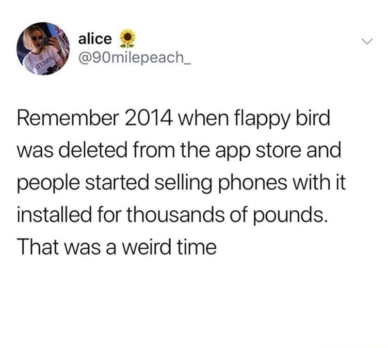 Text - alice @90milepeach_ ATIMH Remember 2014 when flappy bird was deleted from the app store and people started selling phones with it installed for thousands of pounds. That was a weird time