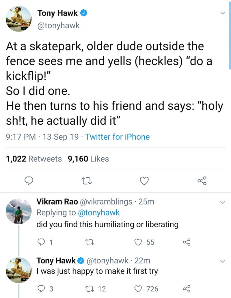 """Text - Tony Hawk @tonyhawk At a skatepark, older dude outside the fence sees me and yells (heckles) """"do a kickflip!"""" So I did one. He then turns to his friend and says: """"holy sh!t, he actually did it"""" 9:17 PM · 13 Sep 19 · Twitter for iPhone 1,022 Retweets 9,160 Likes Vikram Rao @vikramblings · 25m Replying to @tonyhawk did you find this humiliating or liberating 55 Tony Hawk O @tonyhawk · 22m I was just happy to make it first try 3 27 12 726"""