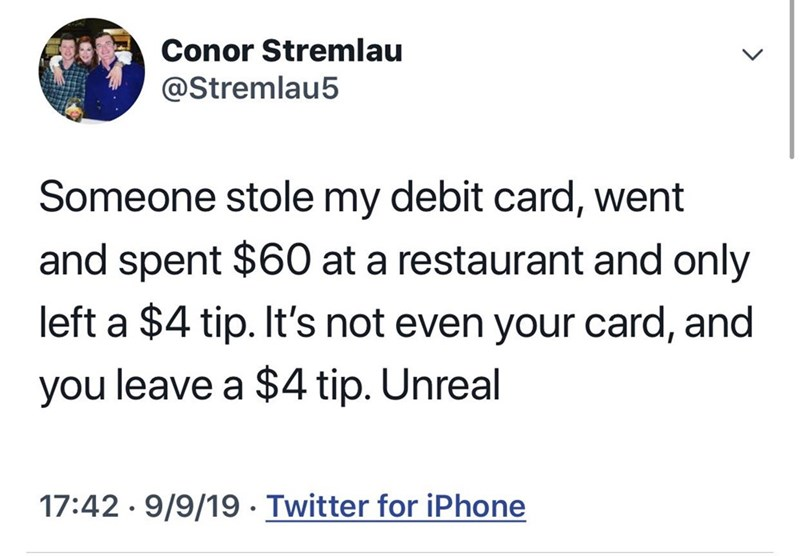 Text - Conor Stremlau @Stremlau5 Someone stole my debit card, went and spent $60 at a restaurant and only left a $4 tip. It's not even your card, and you leave a $4 tip. Unreal 17:42 · 9/9/19· Twitter for iPhone