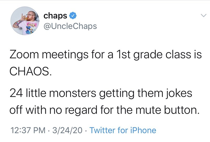 Text - chaps O @UncleChaps Zoom meetings for a 1st grade class is CHAOS. 24 little monsters getting them jokes off with no regard for the mute button. 12:37 PM · 3/24/20 · Twitter for iPhone