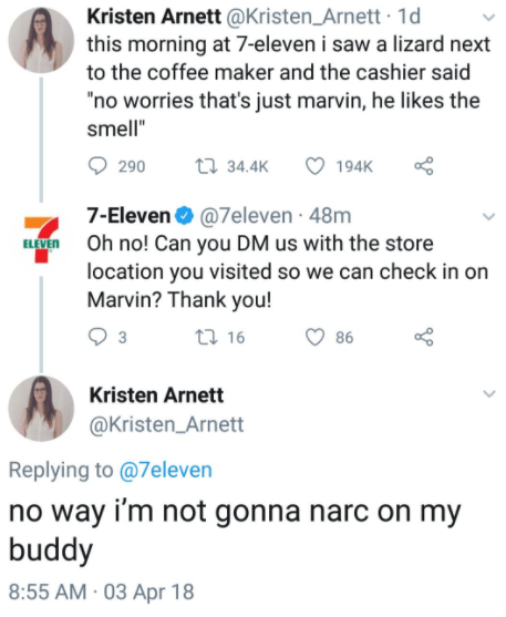 """Text - Kristen Arnett @Kristen_Arnett · 1d this morning at 7-eleven i saw a lizard next to the coffee maker and the cashier said """"no worries that's just marvin, he likes the smell"""" 290 27 34.4K 194K 7-Eleven O @7eleven · 48m ELVEN Oh no! Can you DM us with the store location you visited so we can check in on Marvin? Thank you! 27 16 3 86 Kristen Arnett @Kristen_Arnett Replying to @7eleven no way i'm not gonna narc on my buddy 8:55 AM · 03 Apr 18"""
