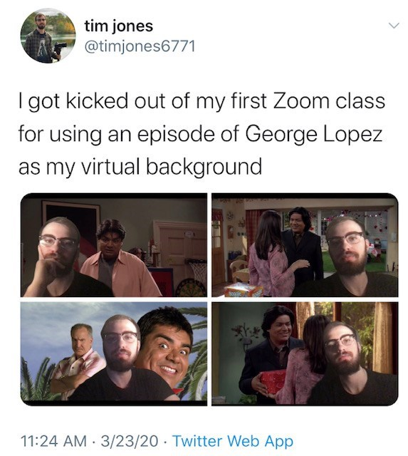 Facial expression - tim jones @timjones6771 I got kicked out of my first Zoom class for using an episode of George Lopez as my virtual background 11:24 AM 3/23/20 Twitter Web App