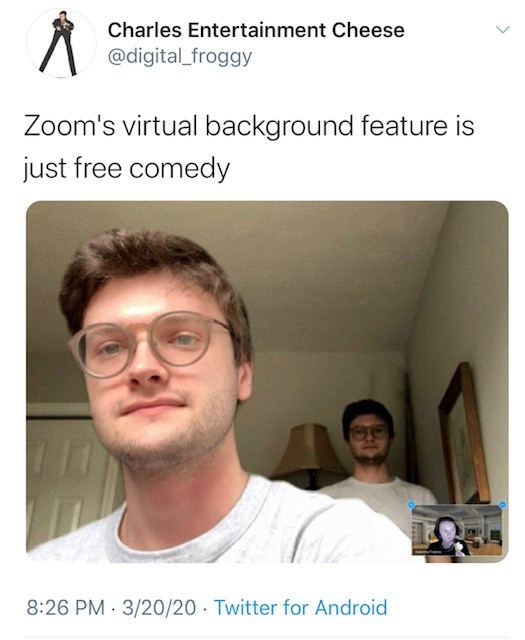 Face - Charles Entertainment Cheese @digital_froggy Zoom's virtual background feature is just free comedy 8:26 PM · 3/20/20 · Twitter for Android