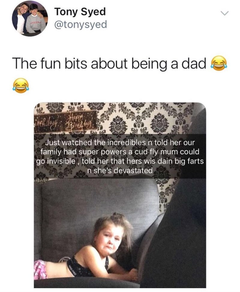 Text - Tony Syed @tonysyed The fun bits about being a dad Happy Just watched the incredibles n told her our family had super powers a cud fly mum could go invisible, told her that hers wis dain big farts n she's devastated