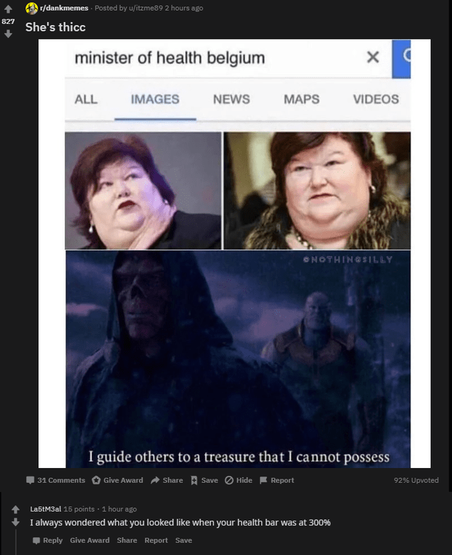 Facial expression - r/dankmemes - Posted by u/itzme89 2 hours ago 827 She's thicc minister of health belgium ALL IMAGES NEWS MAPS VIDEOS ONOTHINGSILLY I guide others to a treasure that I cannot possess | 31 Comments O Give Award a Share A Save O Hide F Report 92% Upvoted La5tM3al 15 points · 1 hour ago I always wondered what you looked like when your health bar was at 300% Reply Give Award Share Report Save
