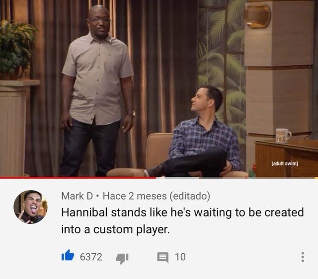 Conversation - [adult swim) Mark D• Hace 2 meses (editado) Hannibal stands like he's waiting to be created into a custom player. 6372 10