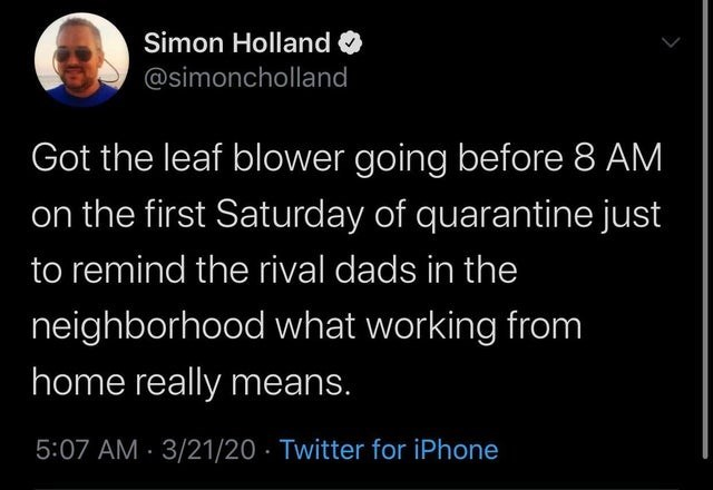 Text - Simon Holland O @simoncholland Got the leaf blower going before 8 AM on the first Saturday of quarantine just to remind the rival dads in the neighborhood what working from home really means. 5:07 AM · 3/21/20 · Twitter for iPhone