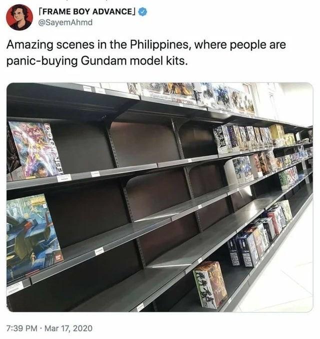 Shelf - [FRAME BOY ADVANCE] @SayemAhmd Amazing scenes in the Philippines, where people are panic-buying Gundam model kits. 7:39 PM · Mar 17, 2020