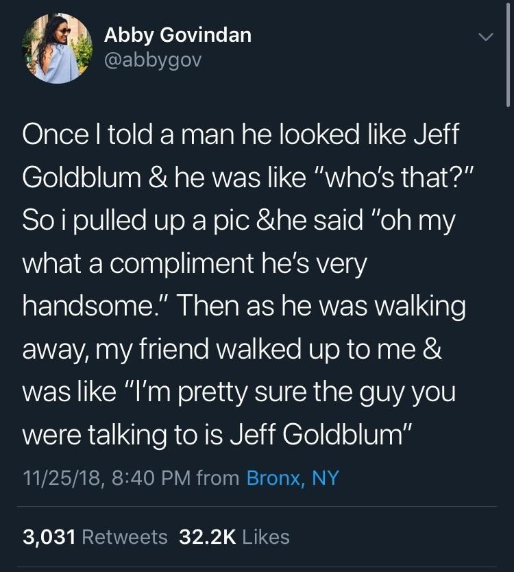 """Text - Abby Govindan @abbygov Once I told a man he looked like Jeff Goldblum & he was like """"who's that?"""" So i pulled up a pic &he said """"oh my what a compliment he's very handsome."""" Then as he was walking away, my friend walked up to me & was like """"I'm pretty sure the guy you were talking to is Jeff Goldblum"""" 11/25/18, 8:40 PM from Bronx, NY 3,031 Retweets 32.2K Likes"""