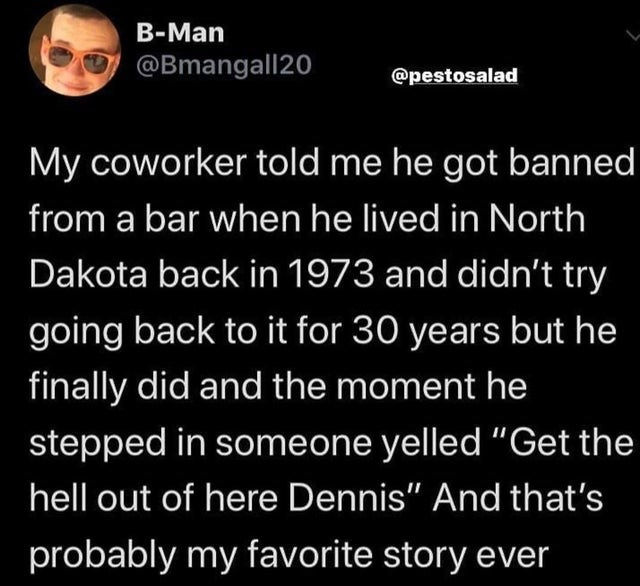 """Text - B-Man @Bmangall20 @pestosalad My coworker told me he got banned from a bar when he lived in North Dakota back in 1973 and didn't try going back to it for 30 years but he finally did and the moment he stepped in someone yelled """"Get the hell out of here Dennis"""" And that's probably my favorite story ever"""