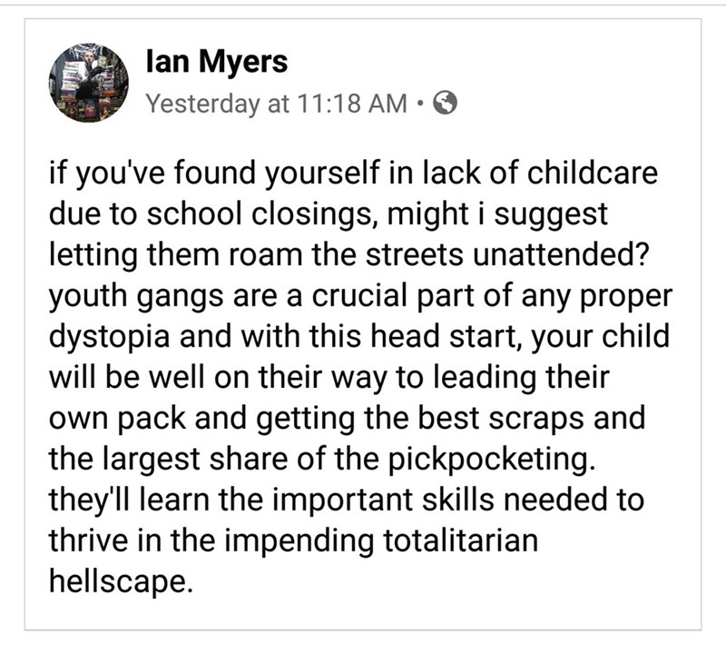 Text - lan Myers Yesterday at 11:18 AM • O if you've found yourself in lack of childcare due to school closings, might i suggest letting them roam the streets unattended? youth gangs are a crucial part of any proper dystopia and with this head start, your child will be well on their way to leading their own pack and getting the best scraps and the largest share of the pickpocketing. they'll learn the important skills needed to thrive in the impending totalitarian hellscape.