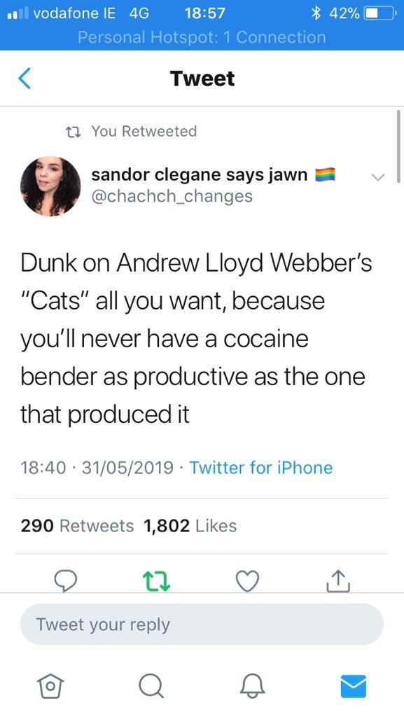"""Text - ll vodafone IE 4G 18:57 * 42% Personal Hotspot: 1 Connection Tweet t7 You Retweeted sandor clegane says jawn @chachch_changes Dunk on Andrew Lloyd Webber's """"Cats"""" all you want, because you'll never have a cocaine bender as productive as the one that produced it 18:40 · 31/05/2019 · Twitter for iPhone 290 Retweets 1,802 Likes Tweet your reply"""