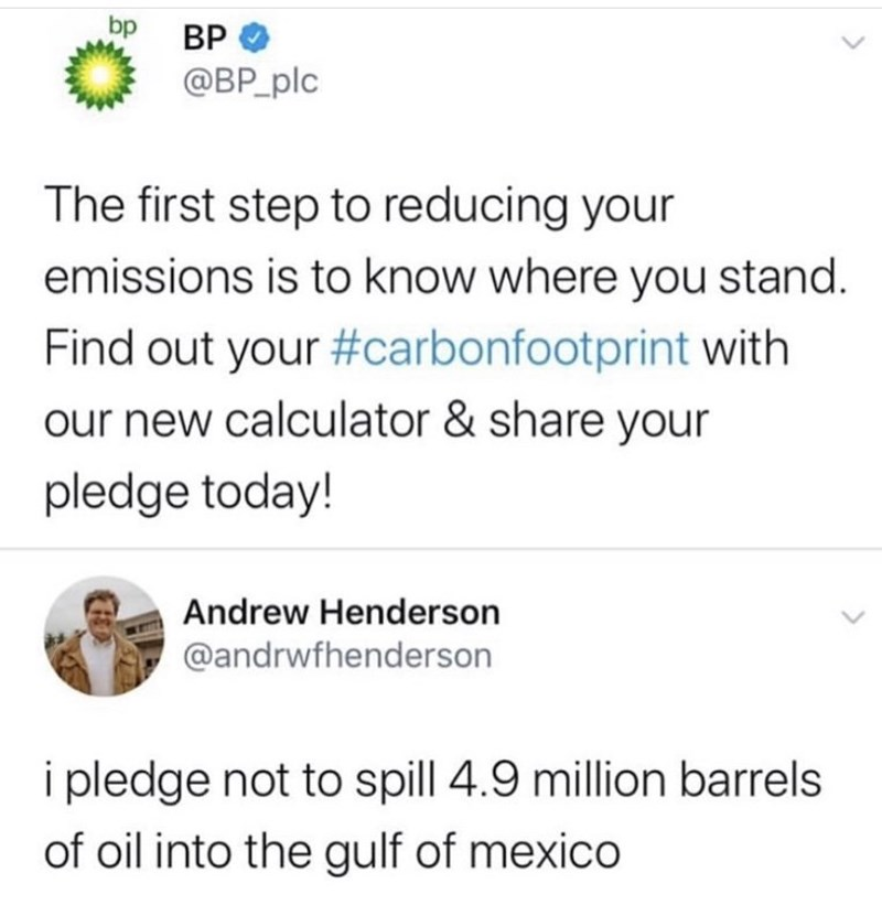 Text - bp BP @BP_plc The first step to reducing your emissions is to know where you stand. Find out your #carbonfootprint with our new calculator & share your pledge today! Andrew Henderson @andrwfhenderson i pledge not to spill 4.9 million barrels of oil into the gulf of mexico