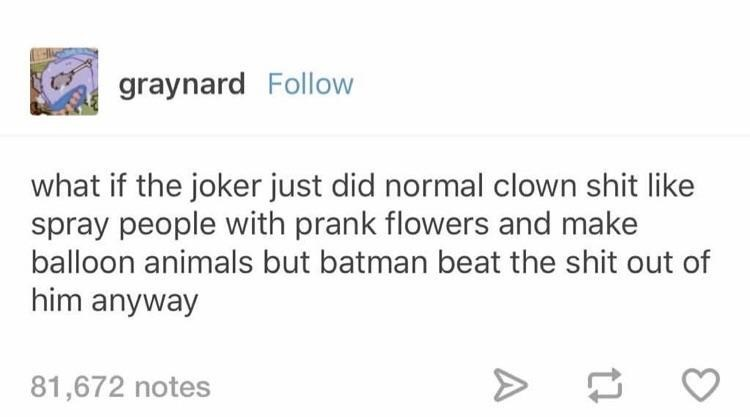 Text - graynard Follow what if the joker just did normal clown shit like spray people with prank flowers and make balloon animals but batman beat the shit out of him anyway 81,672 notes