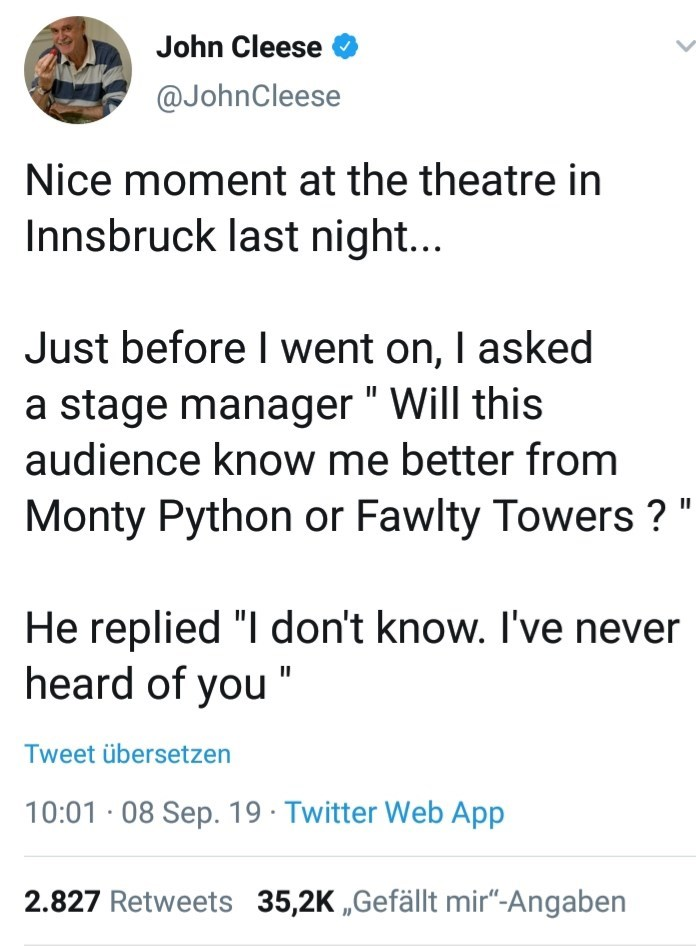 """Text - John Cleese @JohnCleese Nice moment at the theatre in Innsbruck last night... Just before I went on, I asked a stage manager """" Will this audience know me better from Monty Python or Fawlty Towers ? """" He replied """"I don't know. I've never heard of you """" Tweet übersetzen 10:01 · 08 Sep. 19 · Twitter Web App 2.827 Retweets 35,2K """"Gefällt mir""""-Angaben"""