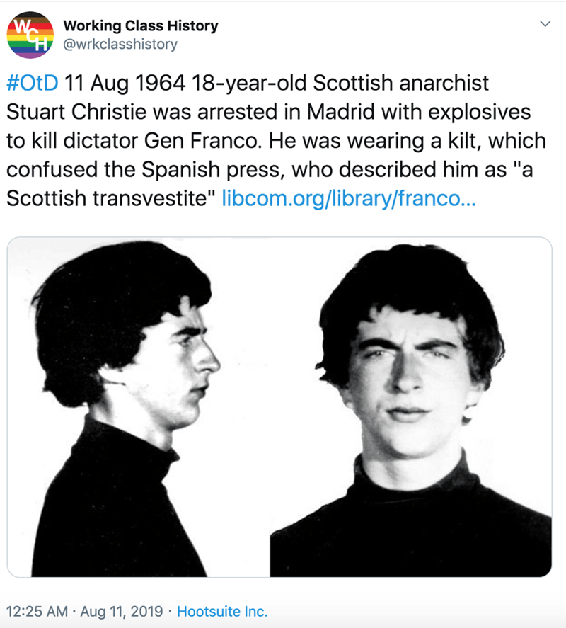 """Face - Working Class History H @wrkclasshistory #OtD 11 Aug 1964 18-year-old Scottish anarchist Stuart Christie was arrested in Madrid with explosives to kill dictator Gen Franco. He was wearing a kilt, which confused the Spanish press, who described him as """"a Scottish transvestite"""" libcom.org/library/franco... 12:25 AM · Aug 11, 2019 · Hootsuite Inc."""