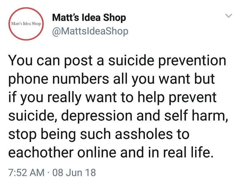 Text - Matt's Idea Shop Matt's Idea Shop @MattsldeaShop You can post a suicide prevention phone numbers all you want but if you really want to help prevent suicide, depression and self harm, stop being such assholes to eachother online and in real life. 7:52 AM · 08 Jun 18