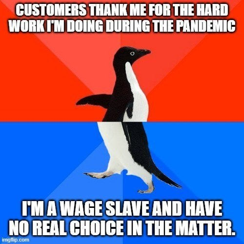 Flightless bird - CUSTOMERS THANK ME FOR THE HARD WORK I'M DOING DURING THE PANDEMIC I'MA WAGE SLAVE AND HAVE NO REAL CHOICE IN THE MATTER. imgfip.com