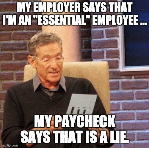 "Internet meme - MY EMPLOYER SAYS THAT I'M AN ""ESSENTIAL"" EMPLOYEE . MY PAYCHECK SAYS THAT IS A LIE imgflip.com"