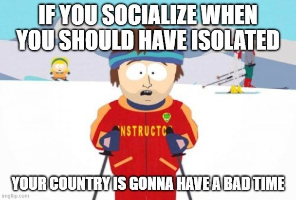 "Cartoon - IF YOU SOCIALIZE WHEN YOU SHOULD HAVE ISOLATED ""NSTRUCTC YOUR COUNTRY IS GONNA HAVEA BAD TIME imgflip.com"
