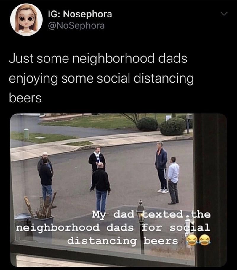 Text - IG: Nosephora @NoSephora Just some neighborhood dads enjoying some social distancing beers My dad texted.the neighborhood dads for social distancing beers e