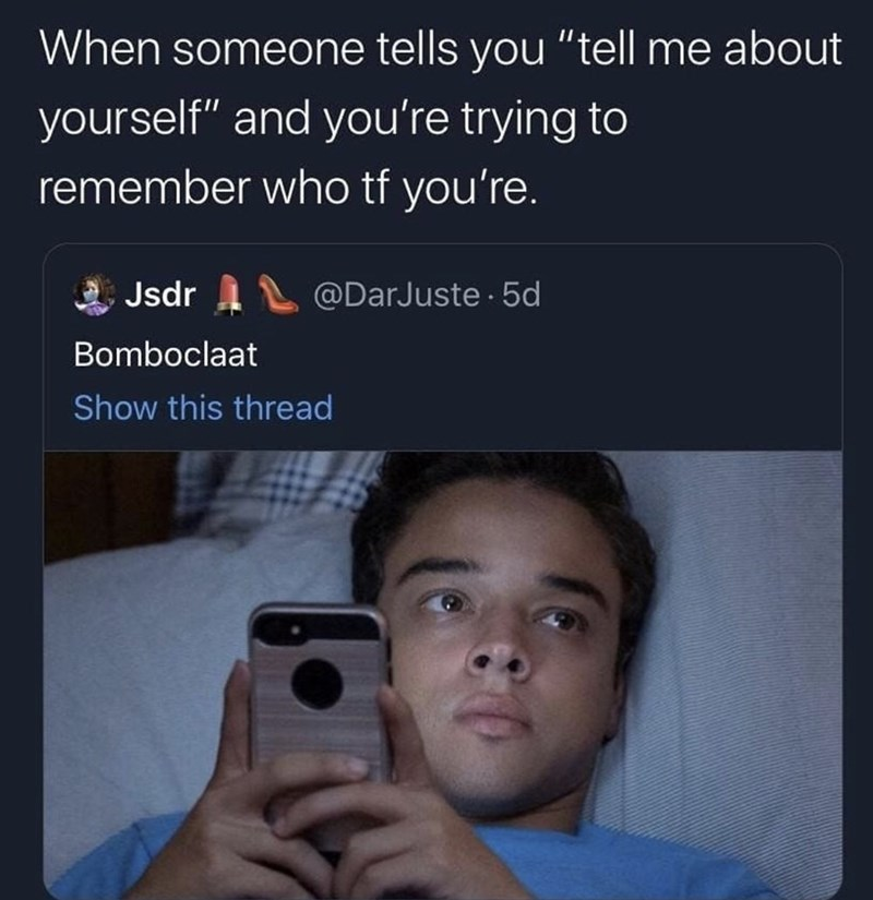 """Text - When someone tells you """"tell me about yourself"""" and you're trying to remember who tf you're. a Jsdr A @DarJuste · 5d Bomboclaat Show this thread"""