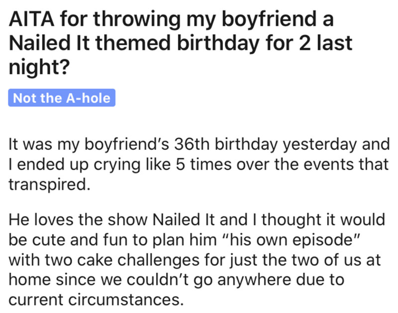 """Text - AITA for throwing my boyfriend a Nailed It themed birthday for 2 last night? Not the A-hole It was my boyfriend's 36th birthday yesterday and I ended up crying like 5 times over the events that transpired. He loves the show Nailed It and I thought it would be cute and fun to plan him """"his own episode"""" with two cake challenges for just the two of us at home since we couldn't go anywhere due to current circumstances."""