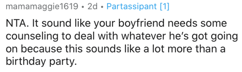 Text - mamamaggie1619 • 2d • Partassipant [1] NTA. It sound like your boyfriend needs some counseling to deal with whatever he's got going on because this sounds like a lot more than a birthday party.