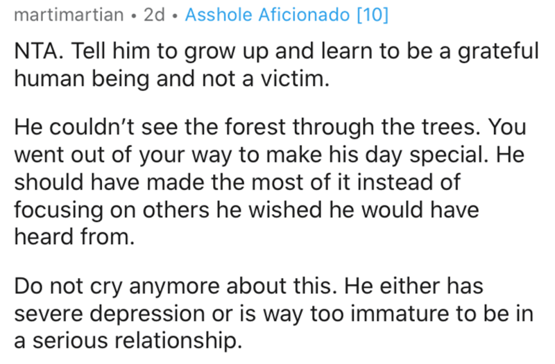 Text - martimartian • 2d • Asshole Aficionado [10] NTA. Tell him to grow up and learn to be a grateful human being and not a victim. He couldn't see the forest through the trees. You went out of your way to make his day special. He should have made the most of it instead of focusing on others he wished he would have heard from. Do not cry anymore about this. He either has severe depression or is way too immature to be in a serious relationship.