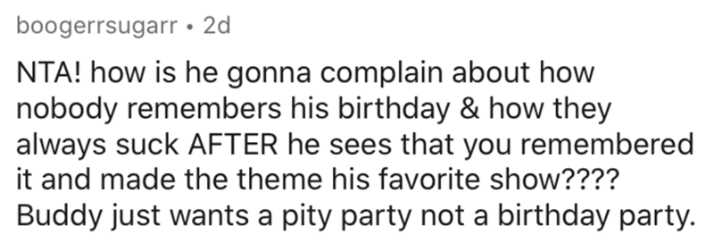 Text - boogerrsugarr • 2d NTA! how is he gonna complain about how nobody remembers his birthday & how they always suck AFTER he sees that you remembered it and made the theme his favorite show???? Buddy just wants a pity party not a birthday party.
