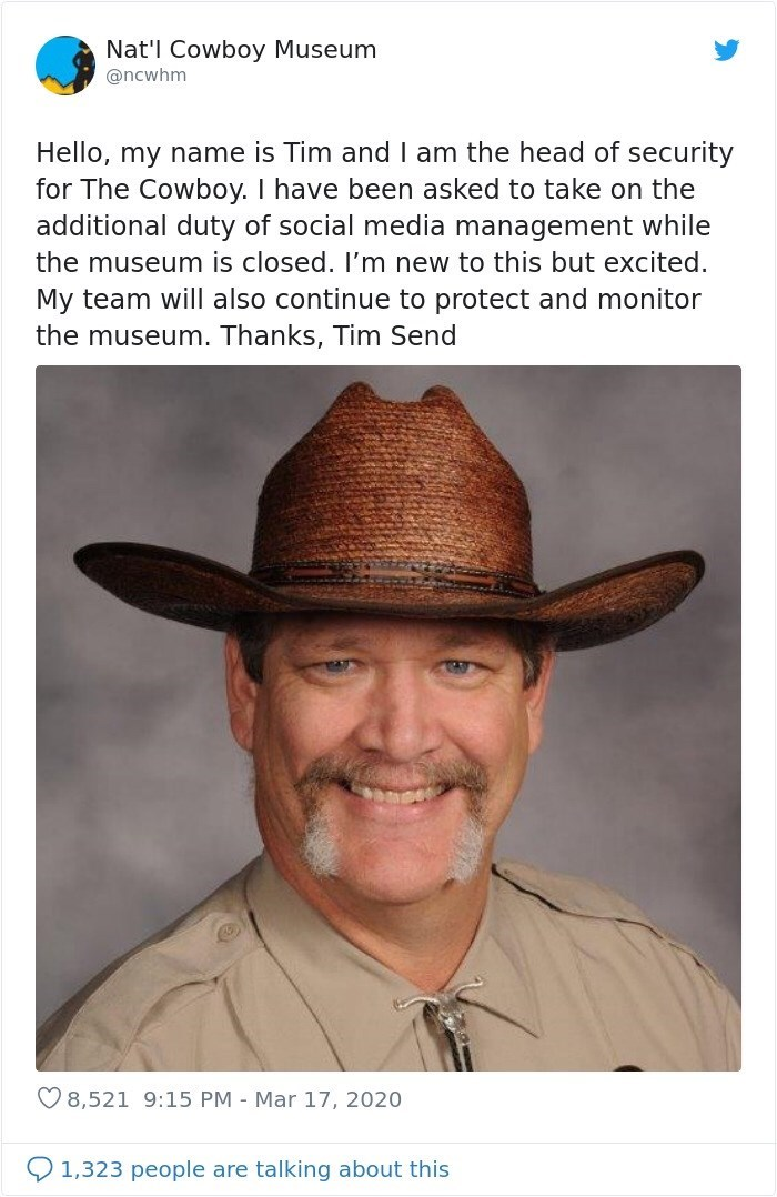 Hat - Nat'l Cowboy Museum @ncwhm Hello, my name is Tim and I am the head of security for The Cowboy. I have been asked to take on the additional duty of social media management while the museum is closed. I'm new to this but excited. My team will also continue to protect and monitor the museum. Thanks, Tim Send O 8,521 9:15 PM - Mar 17, 2020 1,323 people are talking about this
