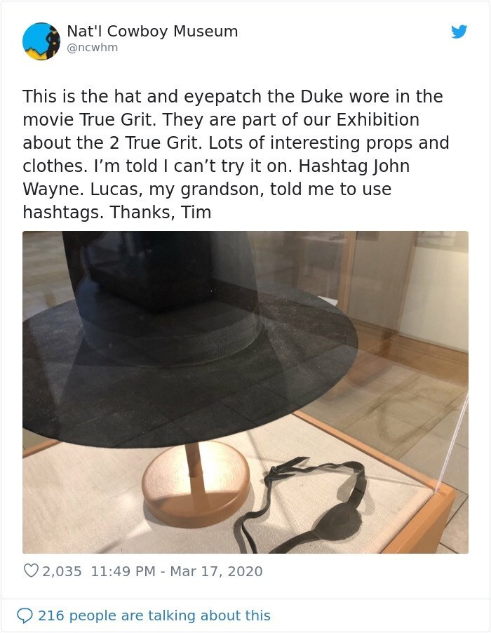 Screenshot - Nat'l Cowboy Museum @ncwhm This is the hat and eyepatch the Duke wore in the movie True Grit. They are part of our Exhibition about the 2 True Grit. Lots of interesting props and clothes. I'm told I can't try it on. Hashtag John Wayne. Lucas, my grandson, told me to use hashtags. Thanks, Tim O 2,035 11:49 PM Mar 17, 2020 216 people are talking about this
