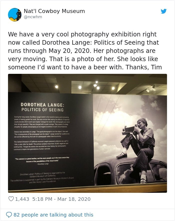 Text - Nat'l Cowboy Museum @ncwhm We have a very cool photography exhibition right now called Dorothea Lange: Politics of Seeing that runs through May 20, 2020. Her photographs are very moving. That is a photo of her. She looks like someone l'd want to have a beer with. Thanks, Tim DOROTHEA LANGE: POLITICS OF SEEING During her long career, Dorothee Langs belef in the ransformative and motvating power of seeing guided her work. She was certain that seeing the effects of nustice could provoke relo