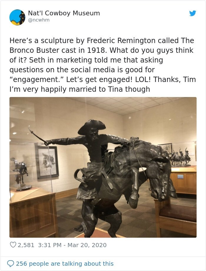 "Text - Nat'l Cowboy Museum @ncwhm Here's a sculpture by Frederic Remington called The Bronco Buster cast in 1918. What do you guys think of it? Seth in marketing told me that asking questions on the social media is good for ""engagement."" Let's get engaged! LOL! Thanks, Tim I'm very happily married to Tina though 2,581 3:31 PM - Mar 20, 2020 256 people are talking about this"